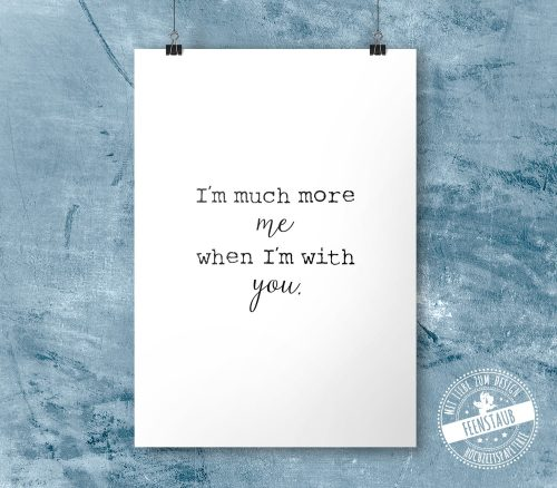 I'm much more me when I'm with you - print